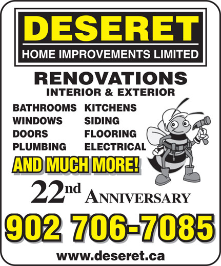 Deseret Home Improvements Limited (902-462-2223) - Display Ad - AND MUCH MORE! nd 22 RENOVATIONS INTERIOR & EXTERIOR BATHROOMSKITCHENS WINDOWS SIDING DOORS FLOORING PLUMBING ELECTRICAL ANNIVERSARY 902 706-7085 www.deseret.ca