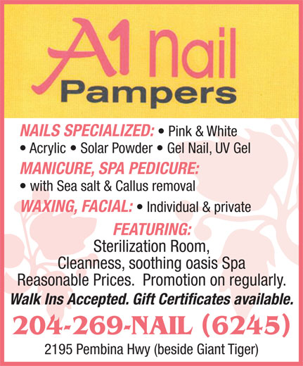 A1 Nail Pampers (204-269-6245) - Display Ad - FEATURING: Sterilization Room, Cleanness, soothing oasis Spa Reasonable Prices.  Promotion on regularly. Walk Ins Accepted. Gift Certificates available. 204-269-NAIL 6245 2195 Pembina Hwy (beside Giant Tiger) NAILS SPECIALIZED: Pink & White Acrylic   Solar Powder   Gel Nail, UV Gel MANICURE, SPA PEDICURE: with Sea salt & Callus removal WAXING, FACIAL: Individual & private