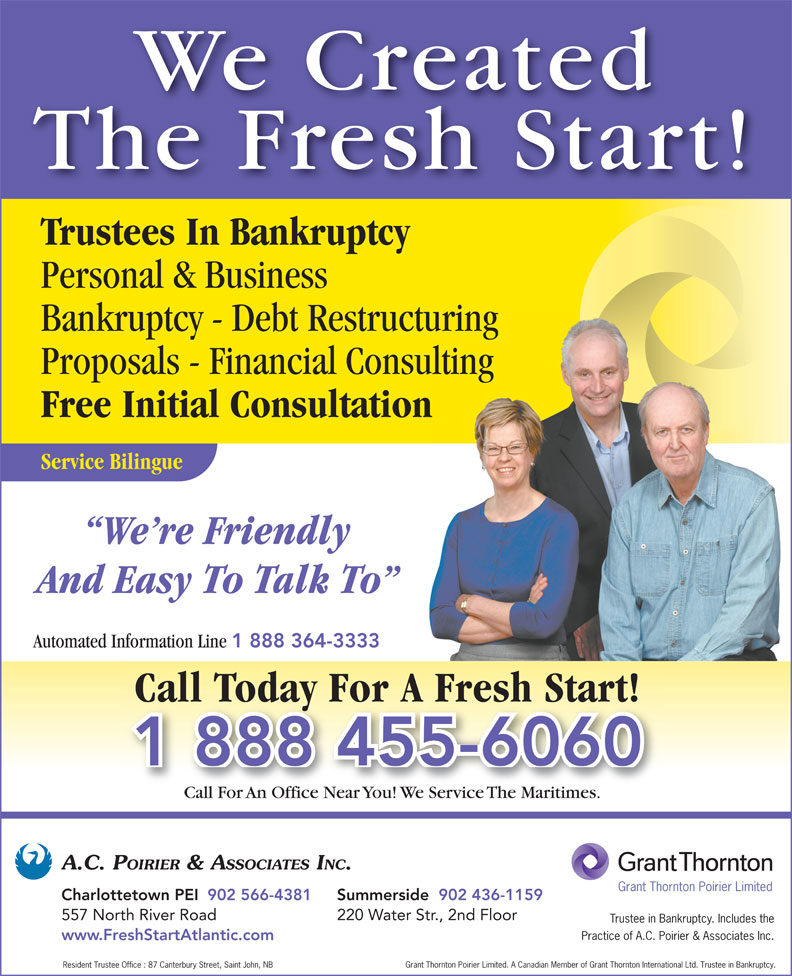 Grant Thornton Poirier Limited (Formerly A C Poirier & Associates Inc) (902-566-4381) - Annonce illustrée======= - We Created The Fresh Start! Trustees In Bankruptcy Personal & Business Bankruptcy - Debt Restructuring Proposals - Financial Consulting Free Initial Consultation Service Bilingue We re Friendly And Easy To Talk To Automated Information Line 1 888 364-3333 Call Today For A Fresh Start! 220 Water Str., 2nd Floor 557 North River Road 1 888 455-6060 Call For An Office Near You! We Service The Maritimes.Call For An Office Near You!  Service The Mares.CallFoAnficeNearou!WeServiceMaritimes A.C. POIRIER & ASSOCIATES INC. Grant Thornton Poirier Limited Summerside  902 436-1159Charlottetown PEI 902 566-4381 Trustee in Bankruptcy. Includes the Practice of A.C. Poirier & Associates Inc. www.FreshStartAtlantic.com Grant Thornton Poirier Limited. A Canadian Member of Grant Thornton International Ltd. Trustee in Bankruptcy. Resident Trustee Office : 87 Canterbury Street, Saint John, NB