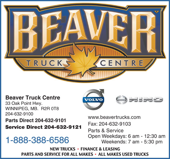 Beaver Truck Centre (204-632-9100) - Display Ad - Parts Direct 204-632-9101 Beaver Truck Centre 33 Oak Point Hwy. WINNIPEG, MB.  R2R 0T8 204-632-9100 Fax: 204-632-9103 Service Direct 204-632-9121 Parts & Service Open Weekdays: 6 am - 12:30 am 1-888-388-6586 Weekends: 7 am - 5:30 pm Beaver Truck Centre 33 Oak Point Hwy. WINNIPEG, MB.  R2R 0T8 204-632-9100 www.beavertrucks.com Parts Direct 204-632-9101 Fax: 204-632-9103 Service Direct 204-632-9121 Parts & Service Open Weekdays: 6 am - 12:30 am 1-888-388-6586 Weekends: 7 am - 5:30 pm www.beavertrucks.com