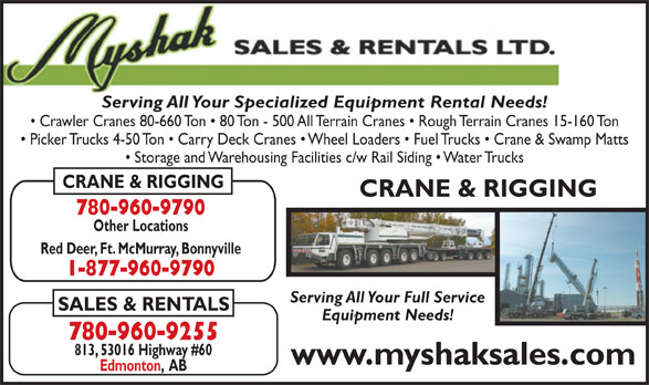 Myshak Sales & Rentals Ltd (780-960-9255) - Display Ad - Serving All Your Specialized Equipment Rental Needs! Crawler Cranes 80-660 Ton   80 Ton - 500 All Terrain Cranes   Rough Terrain Cranes 15-160 Ton Picker Trucks 4-50 Ton   Carry Deck Cranes   Wheel Loaders   Fuel Trucks   Crane & Swamp Matts Storage and Warehousing Facilities c/w Rail Siding   Water Trucks CRANE & RIGGING 780-960-9790 Other Locations Red Deer, Ft. McMurray, Bonnyville 1-877-960-9790 Serving All Your Full Service SALES & RENTALS Equipment Needs! 780-960-9255 813, 53016 Highway #60 www.myshaksales.com Edmonton,  AB Edmonton,  AB Storage and Warehousing Facilities c/w Rail Siding   Water Trucks CRANE & RIGGING 780-960-9790 Other Locations Red Deer, Ft. McMurray, Bonnyville 1-877-960-9790 Serving All Your Full Service SALES & RENTALS Equipment Needs! 780-960-9255 813, 53016 Highway #60 www.myshaksales.com Serving All Your Specialized Equipment Rental Needs! Crawler Cranes 80-660 Ton   80 Ton - 500 All Terrain Cranes   Rough Terrain Cranes 15-160 Ton Picker Trucks 4-50 Ton   Carry Deck Cranes   Wheel Loaders   Fuel Trucks   Crane & Swamp Matts