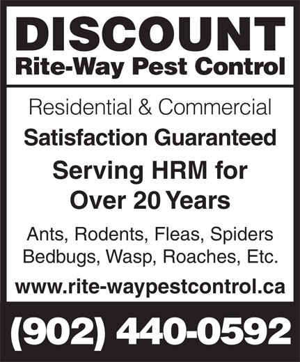 Discount Rite-Way Pest Control (902-440-0592) - Display Ad - www.rite-waypestcontrol.ca Over 20 Years Ants, Rodents, Fleas, Spiders Satisfaction Guaranteed Serving HRM for Bedbugs, Wasp, Roaches, Etc. Rite-Way Pest Control Residential & Commercial DISCOUNT DISCOUNT Rite-Way Pest Control (902) 440-0592 Residential & Commercial Satisfaction Guaranteed Serving HRM for Over 20 Years Ants, Rodents, Fleas, Spiders Bedbugs, Wasp, Roaches, Etc. www.rite-waypestcontrol.ca (902) 440-0592