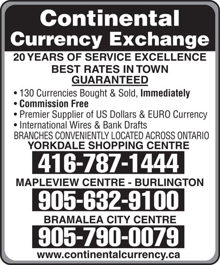 Continental Currency Exchange (905-790-0079) - Display Ad - Continental Currency Exchange 20 YEARS OF SERVICE EXCELLENCE BEST RATES IN TOWN GUARANTEED 130 Currencies Bought & Sold, Immediately Commission Free Premier Supplier of US Dollars & EURO Currency International Wires & Bank Drafts BRANCHES CONVENIENTLY LOCATED ACROSS ONTARIO YORKDALE SHOPPING CENTRE 416-787-1444 MAPLEVIEW CENTRE - BURLINGTON 905-632-9100 BRAMALEA CITY CENTRE 905-790-0079 www.continentalcurrency.ca