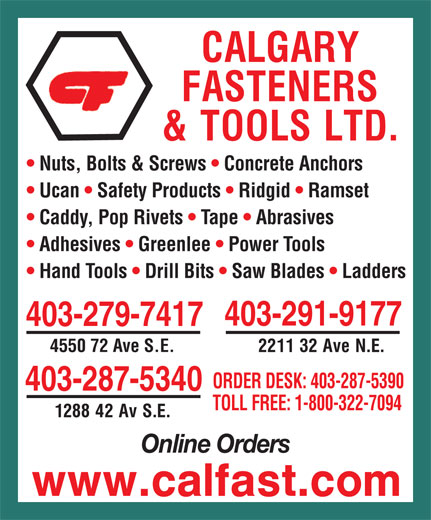 Calgary Fasteners & Tools Ltd (403-287-5340) - Display Ad - Nuts, Bolts & Screws   Concrete Anchors Ucan   Safety Products   Ridgid   Ramset Caddy, Pop Rivets   Tape   Abrasives Adhesives   Greenlee   Power Tools Hand Tools   Drill Bits   Saw Blades   Ladders 403-291-9177 403-279-7417 4550 72 Ave S.E. ORDER DESK: 403-287-5390 403-287-5340 TOLL FREE: 1-800-322-7094 Online Orders