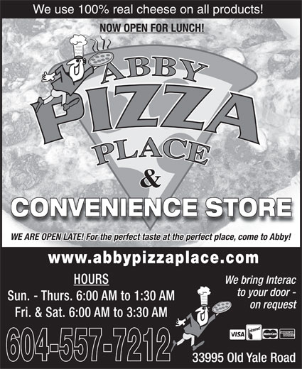 Abby Pizza Place Ltd (604-859-9777) - Display Ad - We use 100% real cheese on all products! NOW OPEN FOR LUNCH! & CONVENIENCE STORE WE ARE OPEN LATE! For the perfect taste at the perfect place, come to Abby! www.abbypizzaplace.com We bring Interac HOURS to your door - Sun. - Thurs. 6:00 AM to 1:30 AM on request Fri. & Sat. 6:00 AM to 3:30 AM 604-557-7212 33995 Old Yale Road