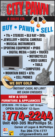City Pawn & Sales Ltd (204-774-2244) - Annonce illustrée======= - & SALES LTD. TVs   STEREOS   BLU RAY   DVDs       DVDs JEWELLERY   DIGITAL CAMERAS            S MUSICAL INSTRUMENTS SPORTING EQUIPMENT   IPODS DIGITAL MEDIA   CARS   TRUCKS   RUCKS NES WE BUY GOLDOLD INSTANT CASH, NO LIMIT LIMITCASH, NO WE CASH CHEQUESUES NEW & USED FURNITURE & APPLIANCESES OPEN MON - FRI 10-8pm   SAT 10-6pm OPEN SUNDAY 12-5pm 204 Unit 400-305 McPhillips St. Corner of Logan & McPhillips MOTORCYCLES       MOTORCYCLES VIDEO GAMES       VIDEO GAMES TOOLS             TOOLS COMPUTERS                COMPUTERS MOUNTAIN BIKES   ATVs                        MOUNTAIN BIKES ATVs CELL PHONES                           CE NES WE BUY GOLDOLD INSTANT CASH, NO LIMIT LIMITCASH, NO WE CASH CHEQUESUES NEW & USED FURNITURE & APPLIANCESES OPEN MON - FRI 10-8pm   SAT 10-6pm OPEN SUNDAY 12-5pm 204 Unit 400-305 McPhillips St. Corner of Logan & McPhillips Fax 204-774-1777 & SALES LTD. TVs   STEREOS   BLU RAY   DVDs       DVDs JEWELLERY   DIGITAL CAMERAS            S MUSICAL INSTRUMENTS SPORTING EQUIPMENT   IPODS DIGITAL MEDIA   CARS   TRUCKS   RUCKS MOTORCYCLES       MOTORCYCLES VIDEO GAMES       VIDEO GAMES TOOLS             TOOLS COMPUTERS                COMPUTERS MOUNTAIN BIKES   ATVs                        MOUNTAIN BIKES ATVs CELL PHONES                           CE Fax 204-774-1777