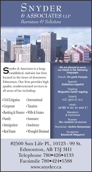Snyder & Associates LLP (780-426-4133) - Annonce illustrée======= - Vorbim Romaneste Real Estate Wrongful Dismissal Hungarian: Beszelunk Magyarul #2500 Sun Life Pl., 10123 - 99 St. Edmonton, AB T5J 3H1 Telephone 780 426 4133 Facsimile 780 424 1588 www.snyder.ca NYDER & ASSOCIATES LLP Barristers & Solicitors We are pleased to serve nyder & Associates is a long- our clients in the following languages: established, mid-size law firm French: On parle français located in the heart of downtown Spanish: Edmonton. Our firm provides high Hablamos español quality, results-oriented services in Tagalog: all areas of law including: Magsalita namin tagalog Gujarti: Civil Litigation International Hindi: Corporate Taxation Mandarin Banking & Finance Wills & Estates & Cantonese Family Insurance Russian: Immigration Insolvency Romanian: