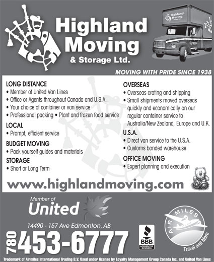 Highland Moving & Storage Ltd (780-453-6777) - Display Ad - MOVING WITH PRIDE SINCE 1938 LONG DISTANCE OVERSEAS Member of United Van Lines Overseas crating and shipping Office or Agents throughout Canada and U.S.A. Small shipments moved overseas Your choice of container or van service quickly and economically on our Professional packing   Plant and frozen food service regular container service to Australia/New Zealand, Europe and U.K. LOCAL U.S.A. Prompt, efficient service Direct van service to the U.S.A. BUDGET MOVING Customs bonded warehouse Pack yourself guides and materials OFFICE MOVING STORAGE Expert planning and execution Short or Long Term www.highlandmoving.com 14490 - 157 Ave Edmonton, AB14490 - 157 Ave Edmonton, AB 0453-6777 7807 Trademark of Airmiles International Trading B.V. Used under license by Loyalty Management Group Canada Inc. and United Van Lines