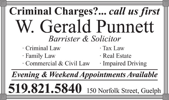 Punnett W Gerald (519-821-5840) - Annonce illustrée======= - W. Gerald Punnett Barrister & Solicitor · Criminal Law · Tax Law · Family Law · Real Estate · Commercial & Civil Law · Impaired Driving Evening & Weekend Appointments Available 150 Norfolk Street, Guelph 519.821.5840 call us first Criminal Charges?...