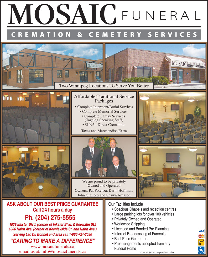 Mosaic Funeral Cremation & Cemetery Services (204-275-5555) - Display Ad - Two Winnipeg Locations To Serve You Better Affordable Traditional Service Packages Complete Interment/Burial Services Complete Memorial Services Complete Lamay Services (Tagalog Speaking Staff) $1095 - Direct Cremation Taxes and Merchandise Extra We are proud to be privately Owned and Operated Owners: Pat Potenza, Darin Hoffman, John Gigliotti and Shawn Arnason Our Facilities Include ASK ABOUT OUR BEST PRICE GUARANTEE Spacious Chapels and reception centres Call 24 hours a day Large parking lots for over 100 vehicles Ph. (204) 275-5555 Privately Owned and Operated Worldwide Shipping 1839 Inkster Blvd. (corner of Inkster Blvd. & Keewatin St.) Licensed and Bonded Pre-Planning 1006 Nairn Ave. (corner of Keenleyside St. and Nairn Ave.) Internet Broadcasting of Funerals Serving Lac Du Bonnet and area call 1-866-724-2080 Best Price Guarantee CARING TO MAKE A DIFFERENCE Prearrangements accepted from any www.mosaicfunerals.ca Funeral Home prices subject to change without notice Two Winnipeg Locations To Serve You Better Affordable Traditional Service Packages Complete Interment/Burial Services Complete Memorial Services Complete Lamay Services (Tagalog Speaking Staff) $1095 - Direct Cremation Taxes and Merchandise Extra We are proud to be privately Owned and Operated Owners: Pat Potenza, Darin Hoffman, John Gigliotti and Shawn Arnason Our Facilities Include ASK ABOUT OUR BEST PRICE GUARANTEE Spacious Chapels and reception centres Call 24 hours a day Large parking lots for over 100 vehicles Ph. (204) 275-5555 Privately Owned and Operated Worldwide Shipping 1839 Inkster Blvd. (corner of Inkster Blvd. & Keewatin St.) Licensed and Bonded Pre-Planning 1006 Nairn Ave. (corner of Keenleyside St. and Nairn Ave.) Internet Broadcasting of Funerals Serving Lac Du Bonnet and area call 1-866-724-2080 Best Price Guarantee CARING TO MAKE A DIFFERENCE Prearrangements accepted from any www.mosaicfunerals.ca Funeral Ho