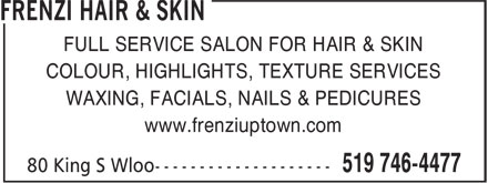 Frenzi Hair & Skin (519-746-4477) - Display Ad - FULL SERVICE SALON FOR HAIR & SKIN COLOUR, HIGHLIGHTS, TEXTURE SERVICES WAXING, FACIALS, NAILS & PEDICURES www.frenziuptown.com