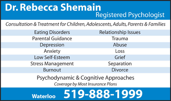Shemain Rebecca Dr (519-888-1999) - Display Ad - Dr. Rebecca Shemain Registered Psychologist Consultation & Treatment for Children, Adolescents, Adults, Parents & Families Eating Disorders Relationship Issues Parental Guidance Trauma Depression Abuse Anxiety Loss Low Self-Esteem Grief Stress Management Separation Burnout Divorce Psychodynamic & Cognitive Approaches Coverage by Most Insurance Plans 519-888-1999 Waterloo