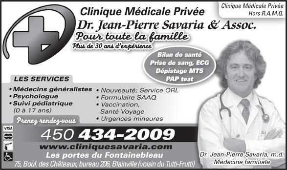 Clinique Privée Dr Jean Pierre Savaria (450-434-2009) - Annonce illustrée======= - Vaccination, (0 à 17 ans) Santé Voyage Prenez rendez-vousez z- rendevous 450 434-2009 www.cliniquesavaria.com Dr. Jean-Pierre Savaria, m.d. Les portes du Fontainebleau Médecine familiale 75, Boul. des Châteaux, bureau 206, Blainville (voisin du Tutti-Frutti)i) Urgences mineures Clinique Médicale Privée Hors R.A.M.Q. Dr. Jean-Pierre Savaria & Assoc.Dr. Jean-Pierre Savaria Pour toute la famille Plus de 30 ans d expérience Bilan de santéBilan de santé Prise de sang, ECG Dépistage MTS PAP test LES SERVICES Médecins généralistes Nouveauté; Service ORL Psychologue Formulaire SAAQ Suivi pédiatrique
