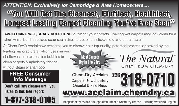 Chem-Dry Acclaim (519-650-0077) - Annonce illustrée======= - Independently owned and operated under a ChemDry license.  Serving Waterloo Region 1-877-318-0105 ATTENTION: Exclusively for Cambridge & Area Homeowners.... You Will Get The Cleanest, Fluffiest, Healthiest, Longest Lasting Carpet Cleaning You ve Ever Seen AVOID USING WET, SOAPY SOLUTIONS to  clean  your carpets. Soaking wet carpets may look clean for a short while, but the residue soap scum dries to become a sticky mold and dirt attractor. At Chem-Dry  Acclaim we welcome you to discover our top quality, patented process, approved by the leading manufacturers, which uses millions of effervescent carbonation bubbles to Most Carpets clean carpets & upholstery fabrics Dry In 1 to 2 hrs! without steam or shampoo! Chem-Dry AcclaimChem-Dry Acclaim 226226 Carpets Upholstery 318-0710 Oriental & Fine RugsOriental & Fine Rugs Don t call any cleaner until you listen to this free report: www.acclaim.chemdry.ca