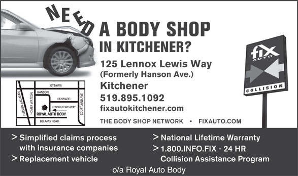 Fix Auto Kitchener (519-895-1092) - Annonce illustrée======= - NEE A BODY SHOP IN KITCHENER? 125 Lennox Lewis Way (Formerly Hanson Ave.) Kitchener 519.895.1092 fixautokitchener.com THE BODY SHOP NETWORK         FIXAUTO.COM > Simplified claims process National Lifetime Warranty with insurance companies > 1.800.INFO.FIX - 24 HR > Replacement vehicle Collision Assistance Program o/a Royal Auto Body