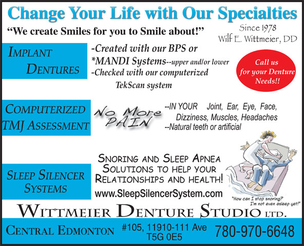 Wittmeier Denture Clinics Ltd (780-468-2848) - Annonce illustrée======= - -Checked with our computerized Needs!! TekScan system COMPUTERIZED TMJ ASSESSMENT SLEEP SILENCER SYSTEMS www.SleepSilencerSystem.com WITTMEIER DENTURE STUDIO LTD. #105, 11910-111 Ave CENTRAL EDMONTON 780-970-6648 T5G 0E5 We create Smiles for you to Smile about! -Created with our BPS or IMPLANT *MANDI Systems --upper and/or lower Call us DENTURES for your Denture