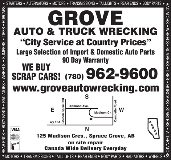 Grove Auto & Truck Parts Ltd (780-962-9600) - Display Ad - on site repair Canada Wide Delivery Everyday GROVE City Service at Country Prices Large Selection of Import & Domestic Auto Parts 90 Day Warranty WE BUY (780) 962-9600 SCRAP CARS! www.groveautowrecking.com WE 125 Madison Cres., Spruce Grove, AB AUTO & TRUCK WRECKING on site repair Canada Wide Delivery Everyday GROVE AUTO & TRUCK WRECKING City Service at Country Prices Large Selection of Import & Domestic Auto Parts 90 Day Warranty WE BUY (780) 962-9600 SCRAP CARS! www.groveautowrecking.com WE 125 Madison Cres., Spruce Grove, AB