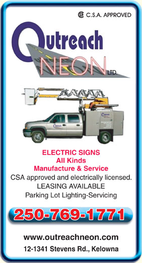 Outreach Neon Ltd (250-769-8485) - Display Ad - ELECTRIC SIGNS All Kinds Manufacture & Service CSA approved and electrically licensed. LEASING AVAILABLE Parking Lot Lighting-Servicing 250-769-1771 www.outreachneon.com 12-1341 Stevens Rd., Kelowna