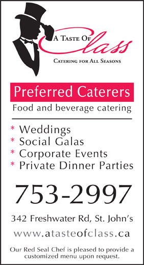 A Taste of Class Catering (709-753-2997) - Annonce illustrée======= - Preferred Caterers Food and beverage catering * Weddings * Social Galas * Corporate Events * Private Dinner Parties 753-2997 342 Freshwater Rd, St. John s www.atasteofclass.ca Our Red Seal Chef is pleased to provide a customized menu upon request.