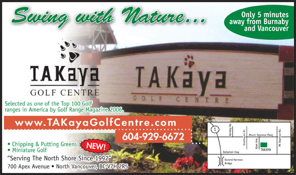 Takaya Golf Centre (604-929-6672) - Annonce illustrée======= - away from Burnaby and Vancouver Selected as one of the Top 100 Golf ranges in America by Golf Range Magazine 2006. www.TAKayaGolfCentre.com 604-929-6672 Chipping & Putting Greens NEW! Miniature Golf Serving The North Shore Since 1992 700 Apex Avenue   North Vancouver, BC V7H 2R5 Only 5 minutes