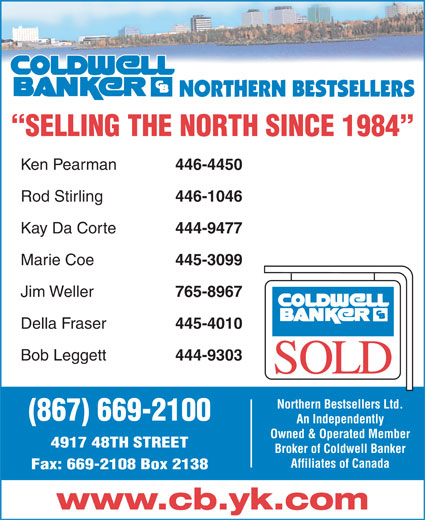 Coldwell Banker Northern Bestsellers (867-669-2100) - Display Ad - Ken Pearman 446-4450 Rod Stirling 446-1046 Kay Da Corte 444-9477 Marie Coe 445-3099 Jim Weller 765-8967 Della Fraser 445-4010 Bob Leggett 444-9303 Northern Bestsellers Ltd. SELLING THE NORTH SINCE 1984 (867) 669-2100 An Independently Owned & Operated Member 4917 48TH STREET Broker of Coldwell Banker Affiliates of Canada Fax: 669-2108 Box 2138 www.cb.yk.com