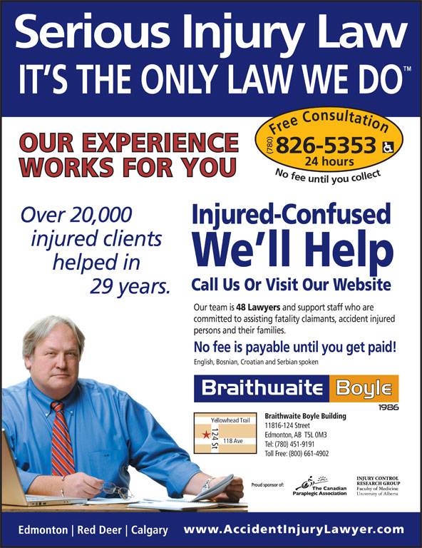 Braithwaite Boyle Accident Injury Law (780-826-5353) - Display Ad - committed to assisting fatality claimants, accident injured persons and their families. No fee is payable until you get paid! English, Bosnian, Croatian and Serbian spoken Braithwaite Boyle Building Yellowhead Trail 124 St 11816-124 Street Edmonton, AB  T5L 0M3 118 Ave Tel: (780) 451-9191 Toll Free: (800) 661-4902 Proud sponsor of: (780) ours No fee untilyou collect826-5353 20,000 Injured-Confused We ll Help Call Us Or Visit Our Website 29 Our team is 48 Lawyers and support staff who are Free Consultation24 h ours No fee untilyou collect826-5353 20,000 Injured-Confused We ll Help Call Us Or Visit Our Website 29 Our team is 48 Lawyers and support staff who are committed to assisting fatality claimants, accident injured persons and their families. No fee is payable until you get paid! English, Bosnian, Croatian and Serbian spoken Braithwaite Boyle Building Yellowhead Trail 124 St 11816-124 Street Edmonton, AB  T5L 0M3 118 Ave Tel: (780) 451-9191 Toll Free: (800) 661-4902 Proud sponsor of: (780) Free Consultation24 h