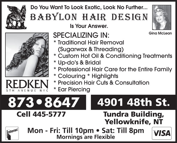 Babylon Hair Design (867-873-8647) - Annonce illustrée======= - Do You Want To Look Exotic, Look No Further... Is Your Answer. Gina McLean SPECIALIZING IN: * Traditional Hair Removal (Sugarwax & Threading) * Up-do's & Bridal * Professional Hair Care for the Entire Family * Colouring * Highlights * Precision Hair Cuts & Consultation * Ear Piercing 4901 48th St. 873 8647 * Custom Hot Oil & Conditioning Treatments Cell 445-5777 Tundra Building, Yellowknife, NT Mon - Fri: Till 10pm   Sat: Till 8pm Mornings are Flexible