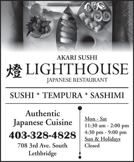 Lighthouse Japanese Restaurant (403-328-4828) - Display Ad - AKARI SUSHI SUSHI * TEMPURA * SASHIMI Authentic Mon - Sat Japanese Cuisine 11:30 am - 2:00 pm 4:30 pm - 9:00 pm 403-328-4828 Sun & Holidays Closed 708 3rd Ave. South Lethbridge