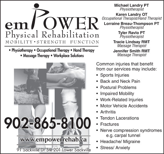 Empower Physical Rehabilitation Inc (902-865-8100) - Annonce illustrée======= - Michael Landry PT Physiotherapist Karen Landry OT Occupational Therapist/Hand Therapist Lorraine Breau-Thompson PT Physiotherapist Tyler Ravlo PT Physiotherapist Tracie Lindsay RMT Massage Therapist Jennifer Smith RMT Arthritis Tendon Lacerations Fractures Nerve compression syndromes e.g. carpal tunnel Headache/ Migraine Stress/ Anxiety 91 Sackville Dr Ste 201 Lower Sackville91 Sackville Dr Ste 201 Lower Sackville Massage Therapist Common injuries that benefit from our services may include: Sports Injuries Back and Neck Pain Postural Problems Impaired Mobility Work-Related Injuries Motor Vehicle Accidents Physiotherapist Karen Landry OT Occupational Therapist/Hand Therapist Lorraine Breau-Thompson PT Physiotherapist Tyler Ravlo PT Physiotherapist Tracie Lindsay RMT Massage Therapist Jennifer Smith RMT Massage Therapist Common injuries that benefit from our services may include: Nerve compression syndromes e.g. carpal tunnel Sports Injuries Back and Neck Pain Postural Problems Impaired Mobility Work-Related Injuries Motor Vehicle Accidents Arthritis Headache/ Migraine Stress/ Anxiety 91 Sackville Dr Ste 201 Lower Sackville91 Sackville Dr Ste 201 Lower Sackville Tendon Lacerations Fractures Michael Landry PT