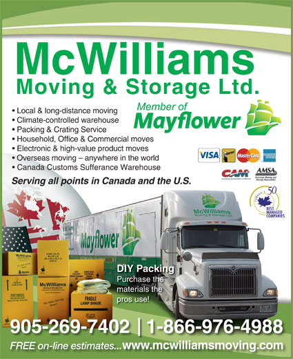 McWilliams Moving & Storage Ltd (705-743-4597) - Display Ad - Local & long-distance moving Climate-controlled warehouse Packing & Crating Service Household, Office & Commercial moves Electronic & high-value product moves Overseas moving - anywhere in the world Canada Customs Sufferance Warehouse Serving all points in Canada and the U.S. DIY Packing Purchase the materials the pros use! 905-269-7402   1-866-976-4988 FREE on-line estimates... www.mcwilliamsmoving.comilli