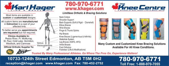 Karl Hager Limb & Brace (780-452-5771) - Display Ad - Footwear (Lifts & Modifications) Trusted By Many Professional Athletes. Go Where The Pros Go, Experience Matters! 780-970-6771 www.khager.com Limitless Orthotic & Bracing Solutions Most items are available in Neck Collars custom or customized designs. Shoulder Support All custom items are manufactured Back Supports (Soft & Rigid -  Clamshell) in Edmonton to a cast of your Elbow Braces affected limb. Wrist Braces To better serve you appointments Finger & Thumb Splints are requested but not required. Hip Braces Clinics Available In: Knee Braces (Ligamentous & Arthritic) Peace River, Ft. McMurray, WalkAide System St. Paul, Cold Lake, Vermilion, Leg Braces (KAFO, AFO) Various Westlock, and Camrose Many Custom and Customized Knee Bracing Solutions Ankle Braces Viscosupplements Official Orthotic Supplier To: Foot Orthotics Available For All Knee Conditions.