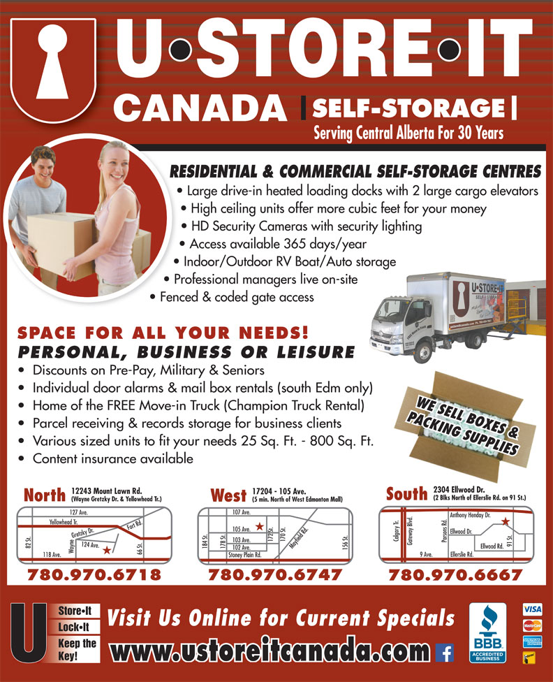 U Store It Canada (780-469-7867) - Display Ad - 82 St. Ellwood Rd. 184 St. 178 St. 102 Ave. 156 St.105 Ave. Wayne124 Ave.Fort Rd.Gretzky Dr.118 Ave. 780.474.4718 66 St. 9 Ave. Ellerslie Rd. Stoney Plain Rd. 780.970.6747780.970.6718 780.970.6667 StoreIt Visit Us Online for Current Specials LockIt Keep the Key! www.ustoreitcanada.com SELF-STORAGE Serving Central Alberta For 30 Years RESIDENTIAL & COMMERCIAL SELF-STORAGE CENTRESRE Large drive-in heated loading docks with 2 large cargo elevators High ceiling units offer more cubic feet for your money HD Security Cameras with security lighting Access available 365 days/year Indoor/Outdoor RV Boat/Auto storage Professional managers live on-site Fenced & coded gate access SPACE FOR ALL YOUR NEEDS! PERSONAL, BUSINESS OR LEISURE Discounts on Pre-Pay, Military & Seniors Individual door alarms & mail box rentals (south Edm only) WE SELL BOXES & Home of the FREE Move-in Truck (Champion Truck Rental) PACKING SUPPLIES Parcel receiving & records storage for business clients Various sized units to fit your needs 25 Sq. Ft. - 800 Sq. Ft. Content insurance available 2304 Ellwood Dr. 2304 Ellwood Dr. (2 Blks North of Ellerslie Rd. on 91 St.)(2 Blks North of Ellerslie Rd. on 91 St.) SouthSouth North (Wayne Gretzky Dr. & Yellowhead Tr.) West (5 min. North of West Edmonton Mall) 107 Ave. 127 Ave. Anthony Henday Dr. Yellowhead Tr. ood Dr. Calgary Tr. 172 St. 170 St.Mayfield Rd. 12243 Mount Lawn Rd. 17204 - 105 Ave. 103 Ave. Parsons Rd. Gateway Blvd. 91 St.Ellw