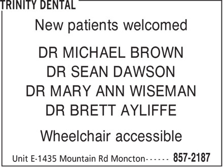 Trinity Dental (506-857-2187) - Annonce illustrée======= - New patients welcomed DR MICHAEL BROWN DR SEAN DAWSON DR MARY ANN WISEMAN DR BRETT AYLIFFE Wheelchair accessible