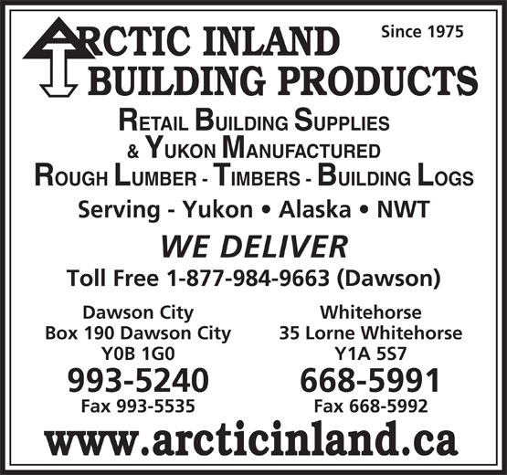 Arctic Inland Building Products (867-993-5240) - Annonce illustrée======= - Since 1975 RCTIC INLAND BUILDING PRODUCTS RETAIL BUILDING SUPPLIES & YUKON MANUFACTURED ROUGH LUMBER - TIMBERS - BUILDING LOGS Serving - Yukon   Alaska   NWT WE DELIVER Toll Free 1-877-984-9663 (Dawson) Dawson City Whitehorse Box 190 Dawson City 35 Lorne Whitehorse Y0B 1G0 Y1A 5S7 993-5240 668-5991 Fax 993-5535 Fax 668-5992 www.arcticinland.ca