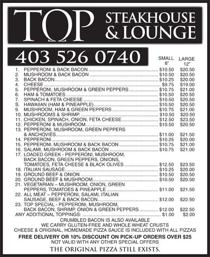 Tops Steakhouse (403-526-0740) - Annonce illustrée======= - 17. LOADED GREEK - PEPPERONI, MUSHROOM, BACK BACON, GREEN PEPPERS, ONIONS, TOMATOES, FETA CHEESE & BLACK OLIVES..........................$12.50 $23.50 18. ITALIAN SAUSAGE.......................................................................$10.25 $20.00 19. GROUND BEEF & ONION...........................................................$10.50 $20.50 20. GROUND BEEF & MUSHROOM..................................................$10.50 $20.50 21. VEGETARIAN - MUSHROOM, ONION, GREEN PEPPERS, TOMATOES & PINEAPPLE.......................................$11.00 $21.50 22. ALL MEAT - PEPPERONI, SALAMI, ITALIAN SAUSAGE, BEEF & BACK BACON..............................................$12.00 $22.50 23. TOP SPECIAL - PEPPERONI, MUSHROOM, BACK BACON, SHRIMP, ONION & GREEN PEPPERS..............$12.00 $22.50 ANY ADDITIONAL TOPPINGS:............................................................$1.00 $2.00 CRUMBLED BACON IS ALSO AVAILABLE WE CARRY GLUTEN-FREE AND WHOLE WHEAT CRUSTS CHEESE & ORIGINAL, HOMEMADE PIZZA SAUCE IS INCLUDED WITH ALL PIZZAS FREE DELIVERY OR 10% DISCOUNT ON PICK-UP ORDERS OVER $25 STEAKHOUSE & LOUNGE SMALL LARGE 403 526 0740 12 1. PEPPERONI & BACK BACON.....................................................$10.50 $20.50 2. MUSHROOM & BACK BACON....................................................$10.50 $20.50 3. BACK BACON...............................................................................$10.25 $20.00 4. CHEESE.........................................................................................$9.75 $19.00 5. PEPPERONI, MUSHROOM & GREEN PEPPERS......................$10.75 $21.00 6. HAM & TOMATOES......................................................................$10.50 $20.50 7. SPINACH & FETA CHEESE.........................................................$10.50 $20.50 S. HAWAIIAN (HAM & PINEAPPLE).................................................$10.50 $20.50 9. MUSHROOM, HAM & GREEN PEPPERS..