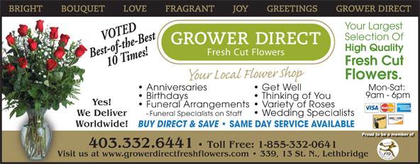 Grower Direct (403-320-1099) - Display Ad - Selection Of High Quality Best-of-the-Best 10 Times! Fresh Cut Flowers. Mon-Sat: Anniversaries Get Well 9am - 6pm Birthdays Thinking of You Yes! Funeral Arrangements  Variety of Roses - Funeral Specialists on Staff  Wedding Specialists We Deliver Worldwide! BUY DIRECT & SAVE SAME DAY SERVICE AVAILABLE 403.332.6441   Toll Free: 1-855-332-0641 Visit us at www.growerdirectfreshflowers.com   339, 13 St. N., LethbridgeVisit us Your Largest VOTED