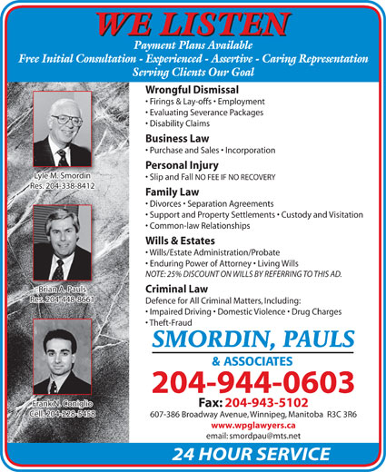 Smordin Pauls & Associates (204-944-0603) - Display Ad - WE LISTEN Payment Plans Available Free Initial Consultation - Experienced - Assertive - Caring Representation Serving Clients Our Goal Wrongful Dismissal Firings & Lay-offs   Employment Evaluating Severance Packages Disability Claims Business Law Purchase and Sales   Incorporation Personal Injury Lyle M. SmordinyleMSmordini Slip and Fall NO FEE IF NO RECOVERY Res. 204-338-8412Res. 204-338-8412 Family Law Divorces   Separation Agreements Support and Property Settlements   Custody and Visitation Common-law Relationships Wills & Estates Wills/Estate Administration/Probate Enduring Power of Attorney   Living Wills NOTE: 25% DISCOUNT ON WILLS BY REFERRING TO THIS AD. Brian A. Pauls Criminal Law Res. 204-448-8661Res. 204-448-8661 Defence for All Criminal Matters, Including: Impaired Driving   Domestic Violence   Drug Charges Theft-Fraud SMORDIN, PAULS & ASSOCIATES 204-944-0603 Frank N. ConiglioFrank N. Coniglio Fax: 204-943-5102 Cell: 204-228-5458 607-386 Broadway Avenue, Winnipeg, Manitoba  R3C 3R6 www.wpglawyers.ca 24 HOUR SERVICE