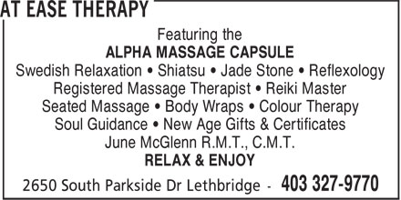 At Ease Therapy (403-327-9770) - Annonce illustrée======= - Featuring the ALPHA MASSAGE CAPSULE Swedish Relaxation • Shiatsu • Jade Stone • Reflexology Registered Massage Therapist • Reiki Master Seated Massage • Body Wraps • Colour Therapy Soul Guidance • New Age Gifts & Certificates June McGlenn R.M.T., C.M.T. RELAX & ENJOY