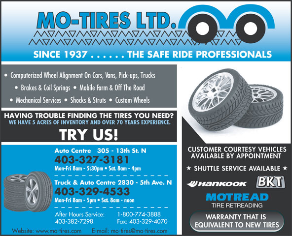 Mo-Tires Ltd (403-329-4533) - Annonce illustrée======= - SINCE 1937 . . . . . . THE SAFE RIDE PROFESSIONALS C=89 M=21 Y=3 K=0CyanMagentaYellowBlack Computerized Wheel Alignment On Cars, Vans, Pick-ups, Trucks Brakes & Coil Springs     Mobile Farm & Off The Road Mechanical Services     Shocks & Struts     Custom Wheels HAVING TROUBLE FINDING THE TIRES YOU NEED? WE HAVE 5 ACRES OF INVENTORY AND OVER 70 YEARS EXPERIENCE. TRY US! CUSTOMER COURTESY VEHICLES Auto Centre   305 - 13th St. N 403-327-3181 Mon-Fri 8am - 5:30pm   Sat. 8am - 4pm SHUTTLE SERVICE AVAILABLE Truck & Auto Centre 2830 - 5th Ave. N 403-329-4533 Mon-Fri 8am - 5pm   Sat. 8am - noon TIRE RETREADING 1-800-774-3888 AVAILABLE BY APPOINTMENT After Hours Service: WARRANTY THAT IS Fax: 403-329-4070 403-382-7298 EQUIVALENT TO NEW TIRES