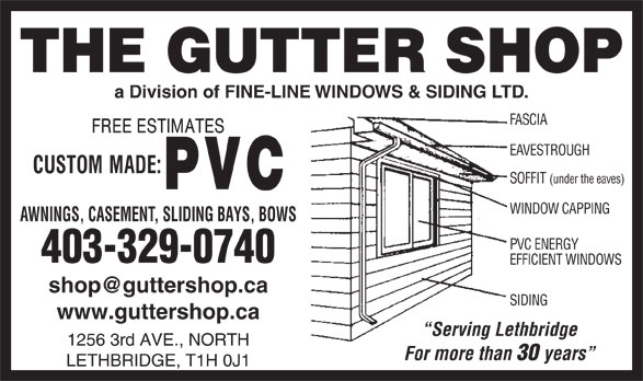 Gutter Shop The Ltd (403-329-0740) - Display Ad - LETHBRIDGE, T1H 0J1 years a Division of FINE-LINE WINDOWS & SIDING LTD. FASCIA EAVESTROUGH SOFFIT (under the eaves) WINDOW CAPPING AWNINGS, CASEMENT, SLIDING BAYS, BOWS PVC ENERGY 403-329-0740 EFFICIENT WINDOWS SIDING www.guttershop.ca Serving Lethbridge 1256 3rd AVE., NORTH For more than 30