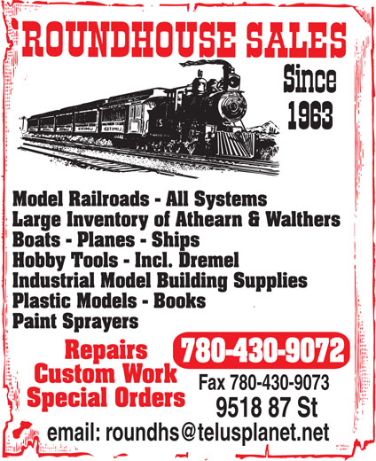 Roundhouse Sales (780-430-9072) - Annonce illustrée======= - Model Railroads - All Systems Large Inventory of Athearn & Walthers Boats - Planes - Ships Hobby Tools - Incl. Dremel Industrial Model Building Supplies Plastic Models - Books Paint Sprayers Repairs 780-430-9072 Custom Work Fax 780-430-9073 Special Orders 9518 87 St Model Railroads - All Systems Large Inventory of Athearn & Walthers Boats - Planes - Ships Hobby Tools - Incl. Dremel Industrial Model Building Supplies Plastic Models - Books Paint Sprayers Repairs 780-430-9072 Custom Work Fax 780-430-9073 Special Orders 9518 87 St