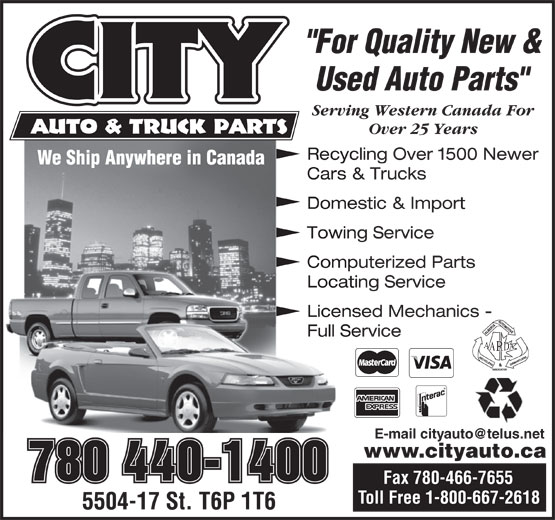 """City Auto & Truck Parts (1987) Ltd (780-440-1400) - Annonce illustrée======= - """"For Quality New & Used Auto Parts"""" Serving Western Canada For Over 25 Years Recycling Over 1500 Newer Cars & Trucks Domestic & Import Towing Service Computerized Parts Locating Service Licensed Mechanics - Full Service www.cityauto.ca 780 440-1400 Fax 780-466-7655 """"For Quality New & Used Auto Parts"""" Serving Western Canada For Over 25 Years Recycling Over 1500 Newer Cars & Trucks Domestic & Import Towing Service Computerized Parts Locating Service Licensed Mechanics - Full Service www.cityauto.ca 780 440-1400 Fax 780-466-7655"""