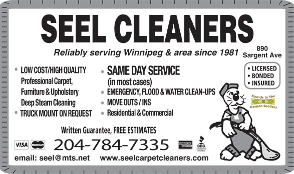 Seel Carpet Cleaners Ltd (204-784-7335) - Annonce illustrée======= - SEEL CLEANERS 890 Reliably serving Winnipeg & area since 1981 Sargent Ave LICENSED LOW COST/HIGH QUALITY SAME DAY SERVICE BONDED Professional Carpet, (in most cases) INSURED EMERGENCY, FLOOD & WATER CLEAN-UPS Furniture & Upholstery MOVE OUTS / INS Deep Steam Cleaning Residential & Commercial TRUCK MOUNT ON REQUEST Written Guarantee, FREE ESTIMATES 204-784-7335 www.seelcarpetcleaners.com
