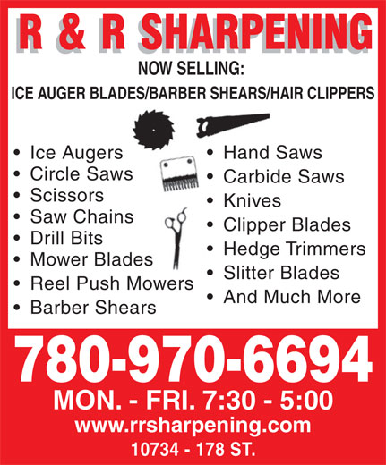 R & R Sharpening (780-483-6594) - Annonce illustrée======= - NOW SELLING: NOW SELLING: NOW SELLING: NOW SELLING: Hand Sa Circle SawsSaws Carbide Saws  Carbide Scissors Knives  K Saw Chains Clipper Blades  C Drill Bits Hedge Trimmers  H Mower Bladeses Slitter Blades  S Reel Push MowersMowers And Much More Barber Shears 780-970-6694 MON. - FRI. 7:30 - 5:00 www.rrsharpening.com 10734 - 178 ST. ICE AUGER BLADES/BARBER SHEARS/HAIR CLIPPERSADES/BARBER SHEARS/HA Ice Augers Hand Sawsers Hand Sa Circle SawsSaws Carbide Saws  Carbide Scissors Knives  K Saw Chains Clipper Blades  C Drill Bits Hedge Trimmers  H Mower Bladeses Slitter Blades  S And Much More Barber Shears 780-970-6694 MON. - FRI. 7:30 - 5:00 www.rrsharpening.com 10734 - 178 ST. Reel Push MowersMowers ICE AUGER BLADES/BARBER SHEARS/HAIR CLIPPERSADES/BARBER SHEARS/HA Ice Augers Hand Sawsers