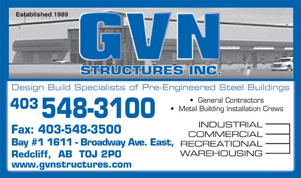 G V N Structures Inc (403-548-3100) - Display Ad - Established 1989 STRUCTURES INC. Design Build Specialists of Pre-Engineered Steel Buildings General Contractors 403 Metal Building Installation Crews 548-3100 INDUSTRIAL Fax: 403-548-3500 COMMERCIAL Bay #1 1611 - Broadway Ave. East, RECREATIONAL WAREHOUSING Redcliff,  AB  T0J 2P0 www.gvnstructures.com