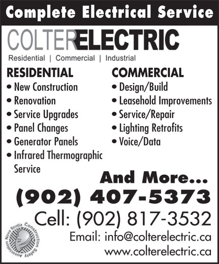 Colter Electric (902-407-5373) - Annonce illustrée======= - Complete Electrical ServiceComplete Electrical Serv RESIDENTIAL COMMERCIAL New Construction Design/Build Renovation Leasehold Improvements Service Upgrades Service/Repair Panel Changes Lighting Retrofits Generator Panels Voice/Data Infrared Thermographic Service And More... (902) 407-5373 Cell: (902) 817-3532 www.colterelectric.ca