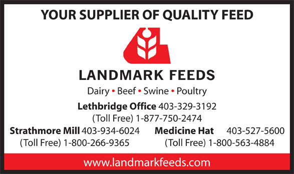 Landmark Feeds (403-329-3192) - Annonce illustrée======= - (Toll Free) 1-800-563-4884 www.landmarkfeeds.com 403-934-6024 Medicine Hat 403-527-5600 YOUR SUPPLIER OF QUALITY FEED Dairy Beef Swine Poultry Lethbridge Office 403-329-3192 (Toll Free) 1-877-750-2474 Strathmore Mill (Toll Free) 1-800-266-9365