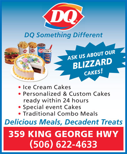 Dairy Queen Brazier (506-622-4633) - Display Ad - Special event Cakes Traditional Combo Meals Delicious Meals, Decadent Treats 359 KING GEORGE HWY 506 622-4633 DQ Something Different ASK US ABOUT OURBLIZZARDCAKES Ice Cream Cakes Personalized & Custom Cakes ready within 24 hours