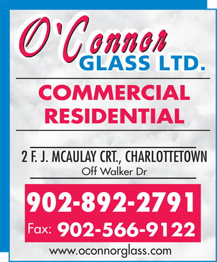 O'Connor Glass Ltd (902-892-2791) - Display Ad - RESIDENTIAL 2 F. J. MCAULAY CRT., CHARLOTTETOWN Off Walker Dr 902-892-2791 Fax: 902-566-9122 www.oconnorglass.com COMMERCIAL