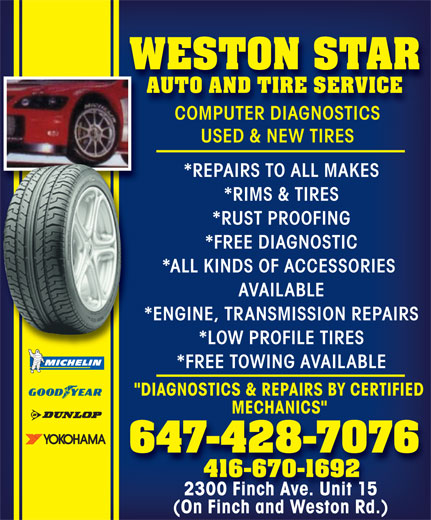 "Weston Star Auto (647-428-7076) - Annonce illustrée======= - WESTON STAR AUTO AND TIRE SERVICE COMPUTER DIAGNOSTICS USED & NEW TIRES *REPAIRS TO ALL MAKES *RIMS & TIRES *RUST PROOFING *FREE DIAGNOSTIC *ALL KINDS OF ACCESSORIES AVAILABLE *ENGINE, TRANSMISSION REPAIRS *LOW PROFILE TIRES *FREE TOWING AVAILABLE ""DIAGNOSTICS & REPAIRS BY CERTIFIED MECHANICS"" 647-428-7076 416-670-1692 2300 Finch Ave. Unit 15 (On Finch and Weston Rd.)"